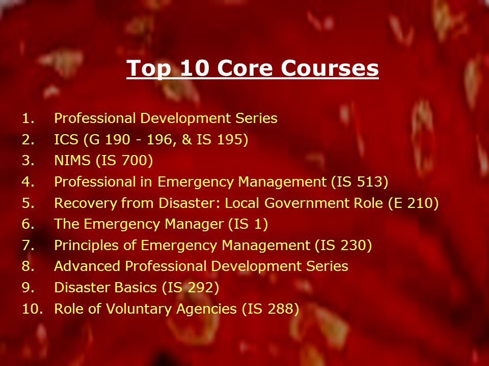 Top 10 Core Courses 1.Professional Development Series 2.ICS (G 190 - 196, & IS 195) 3.NIMS (IS 700) 4.Professional in Emergency Management (IS 513) 5.Recovery from Disaster: Local Government Role (E 210) 6.The Emergency Manager (IS 1) 7.Principles of Emergency Management (IS 230) 8.Advanced Professional Development Series 9.Disaster Basics (IS 292) 10.Role of Voluntary Agencies (IS 288)