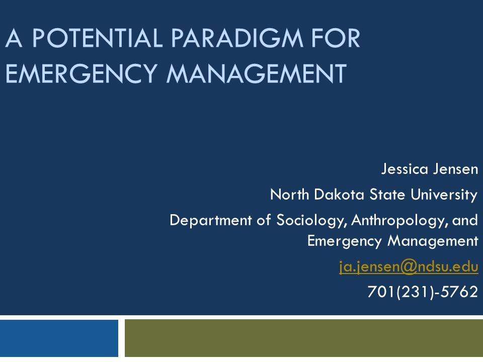 A POTENTIAL PARADIGM FOR EMERGENCY MANAGEMENT Jessica Jensen North Dakota State University Department of Sociology, Anthropology, and Emergency Management ja.jensen@ndsu.edu 701(231)-5762