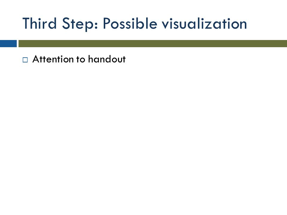 Third Step: Possible visualization  Attention to handout