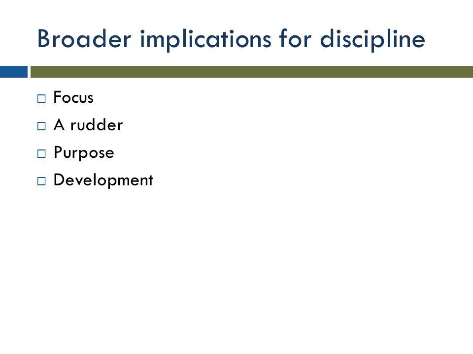 Broader implications for discipline  Focus  A rudder  Purpose  Development