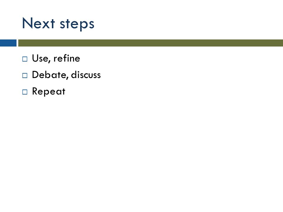 Next steps  Use, refine  Debate, discuss  Repeat