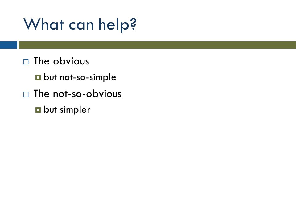 What can help?  The obvious  but not-so-simple  The not-so-obvious  but simpler