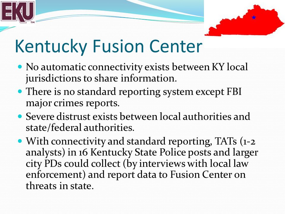 Kentucky Fusion Center No automatic connectivity exists between KY local jurisdictions to share information. There is no standard reporting system exc
