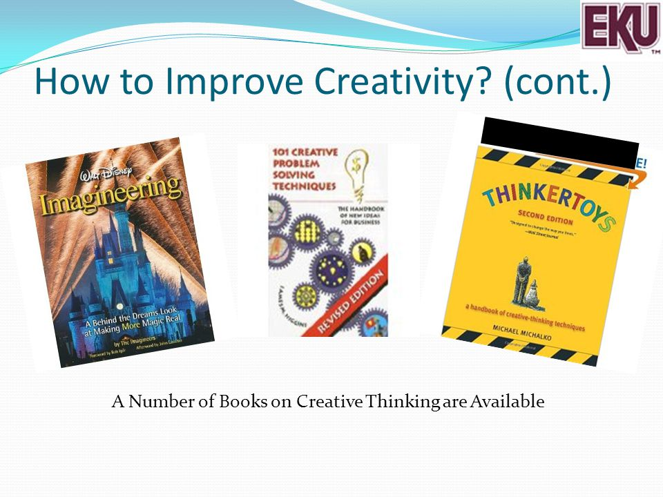 How to Improve Creativity? (cont.) A Number of Books on Creative Thinking are Available