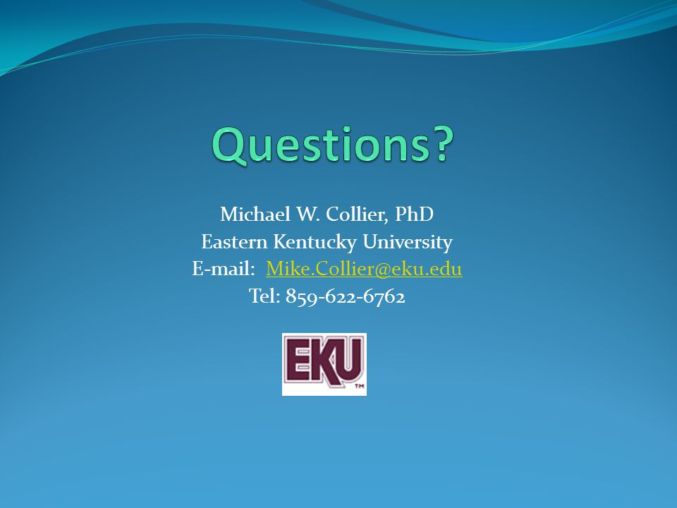 Michael W. Collier, PhD Eastern Kentucky University E-mail: Mike.Collier@eku.eduMike.Collier@eku.edu Tel: 859-622-6762