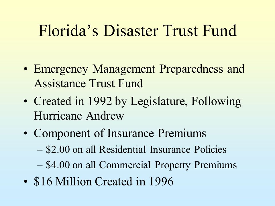 Florida's Disaster Trust Fund Emergency Management Preparedness and Assistance Trust Fund Created in 1992 by Legislature, Following Hurricane Andrew Component of Insurance Premiums –$2.00 on all Residential Insurance Policies –$4.00 on all Commercial Property Premiums $16 Million Created in 1996