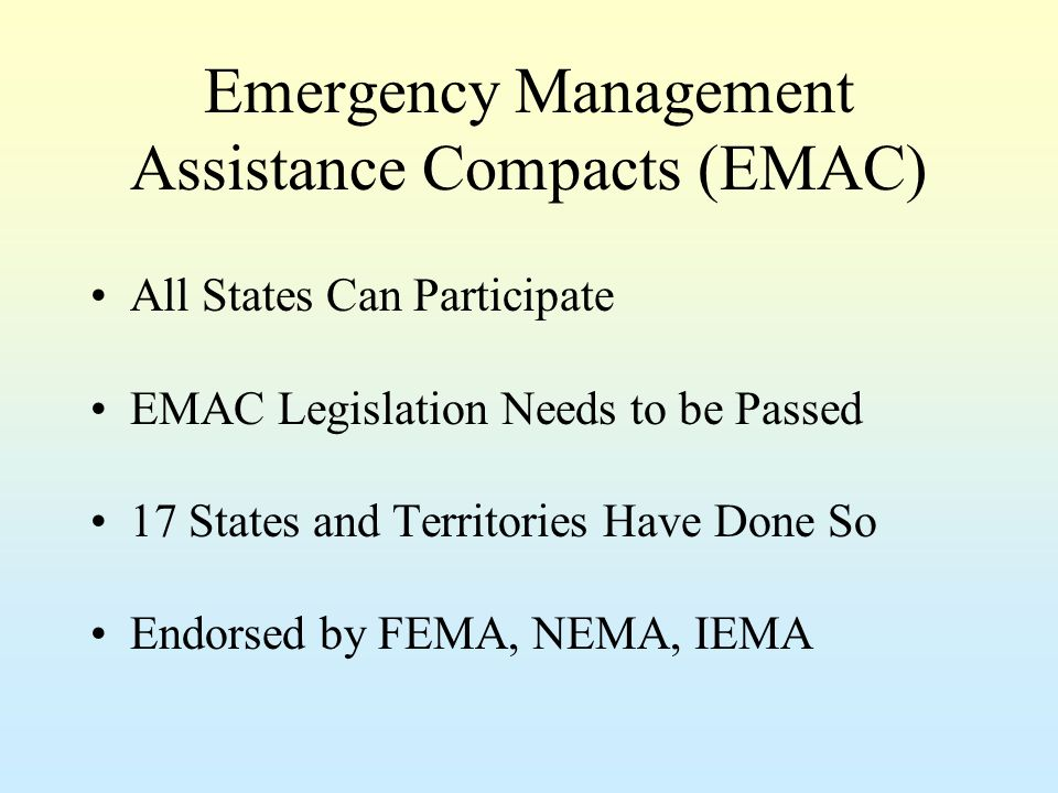 Emergency Management Assistance Compacts (EMAC) All States Can Participate EMAC Legislation Needs to be Passed 17 States and Territories Have Done So Endorsed by FEMA, NEMA, IEMA