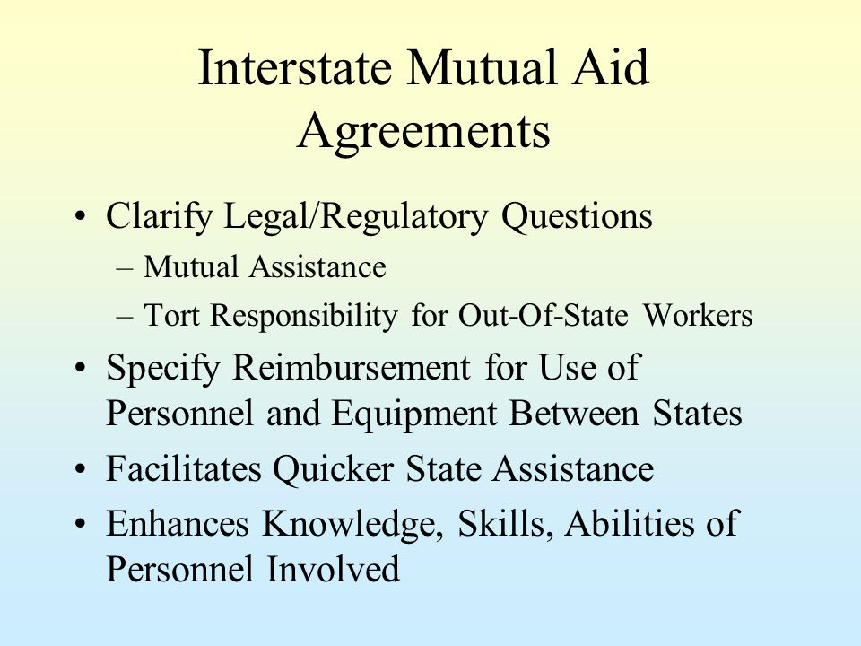 Interstate Mutual Aid Agreements Clarify Legal/Regulatory Questions –Mutual Assistance –Tort Responsibility for Out-Of-State Workers Specify Reimbursement for Use of Personnel and Equipment Between States Facilitates Quicker State Assistance Enhances Knowledge, Skills, Abilities of Personnel Involved
