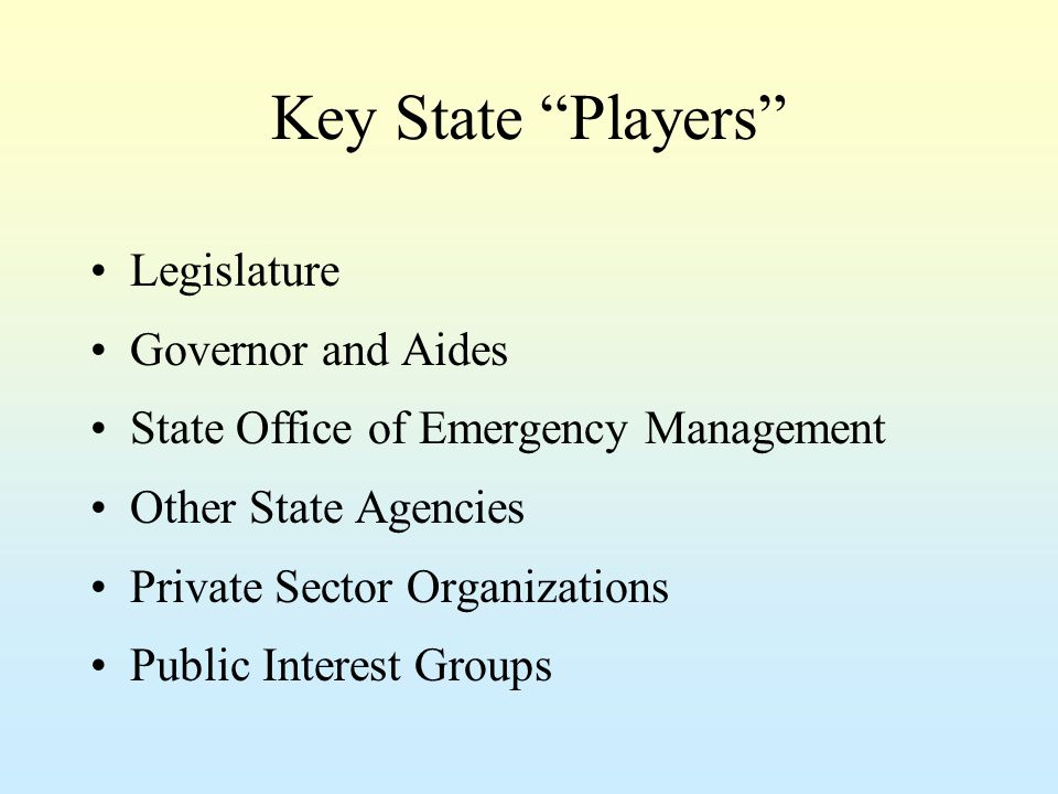 Role of State Legislature Shape Emergency Management Vision Develop State Strategy and Policy Provide Funding Influence Program Development Promote Good Land Use Policies Enact Statewide Building Codes Enact Mutual Aid Compacts