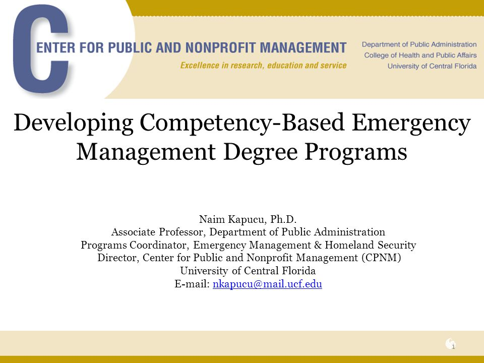 EM Programs at UCF Certificate in Emergency Management and Homeland Security -Developed in 2008 -48 active students as of fall 2009 -18 credit hours: -4 core courses -PAD 6399 Foundations of Emergency Management and Homeland Security -PAD 6397 Managing Emergencies and Crises -PAD 6716 Information Systems for Public Managers and Planners -PAD 6825 Cross-Sector Governance -2 restricted elective courses from two groups: -Planning emphasis -PAD 5336 Urban Design -PAD 5338 Land Use and Planning Law -PAD 5356 Managing Community and Economic Development -PAD 6353 Environmental Program Management Research -PUR 6403 Crisis Public Relations -CGN 6655 Regional Planning, Design, and Development -Management and Policy Emphasis -PAD 5142 Nonprofit Organizations -PAD 6037 Public Organizations Management -PAD 6387 Transportation Policy -CCJ 6021 Criminal Justice Responses to Terrorism -HSA 5198 Health Care Decision Sciences and Knowledge Mgmt -INR 6136 Seminar in American Security Policy -INR 6071 Seminar in Weapons of Mass Destruction 22