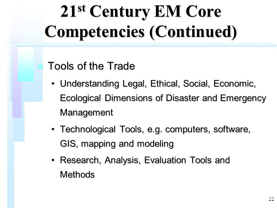 22 21 st Century EM Core Competencies (Continued) n Tools of the Trade Understanding Legal, Ethical, Social, Economic, Ecological Dimensions of Disaster and Emergency ManagementUnderstanding Legal, Ethical, Social, Economic, Ecological Dimensions of Disaster and Emergency Management Technological Tools, e.g.