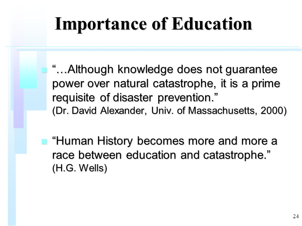 24 Importance of Education n …Although knowledge does not guarantee power over natural catastrophe, it is a prime requisite of disaster prevention. (Dr.