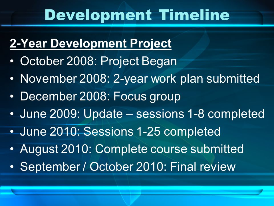 Development Timeline 2-Year Development Project October 2008: Project Began November 2008: 2-year work plan submitted December 2008: Focus group June 2009: Update – sessions 1-8 completed June 2010: Sessions 1-25 completed August 2010: Complete course submitted September / October 2010: Final review