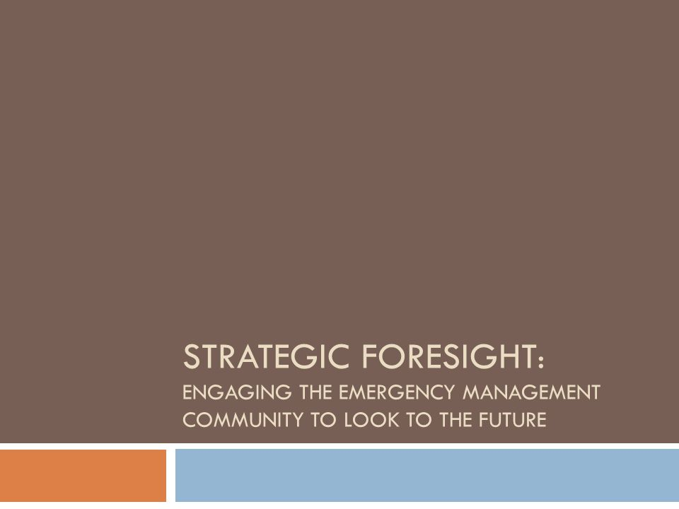 STRATEGIC FORESIGHT : ENGAGING THE EMERGENCY MANAGEMENT COMMUNITY TO LOOK TO THE FUTURE