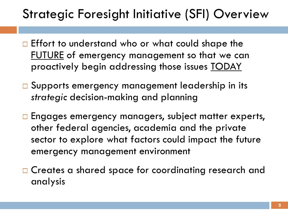 Strategic Foresight Initiative (SFI) Overview  Effort to understand who or what could shape the FUTURE of emergency management so that we can proacti