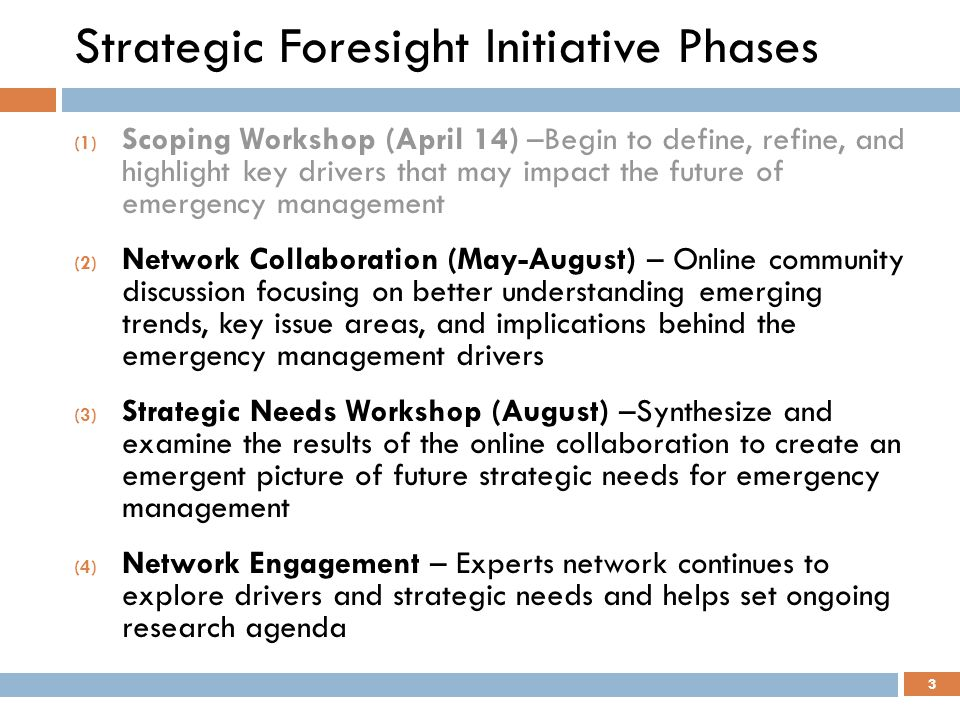 Strategic Foresight Initiative Phases (1) Scoping Workshop (April 14) –Begin to define, refine, and highlight key drivers that may impact the future of emergency management (2) Network Collaboration (May-August) – Online community discussion focusing on better understanding emerging trends, key issue areas, and implications behind the emergency management drivers (3) Strategic Needs Workshop (August) –Synthesize and examine the results of the online collaboration to create an emergent picture of future strategic needs for emergency management (4) Network Engagement – Experts network continues to explore drivers and strategic needs and helps set ongoing research agenda 3