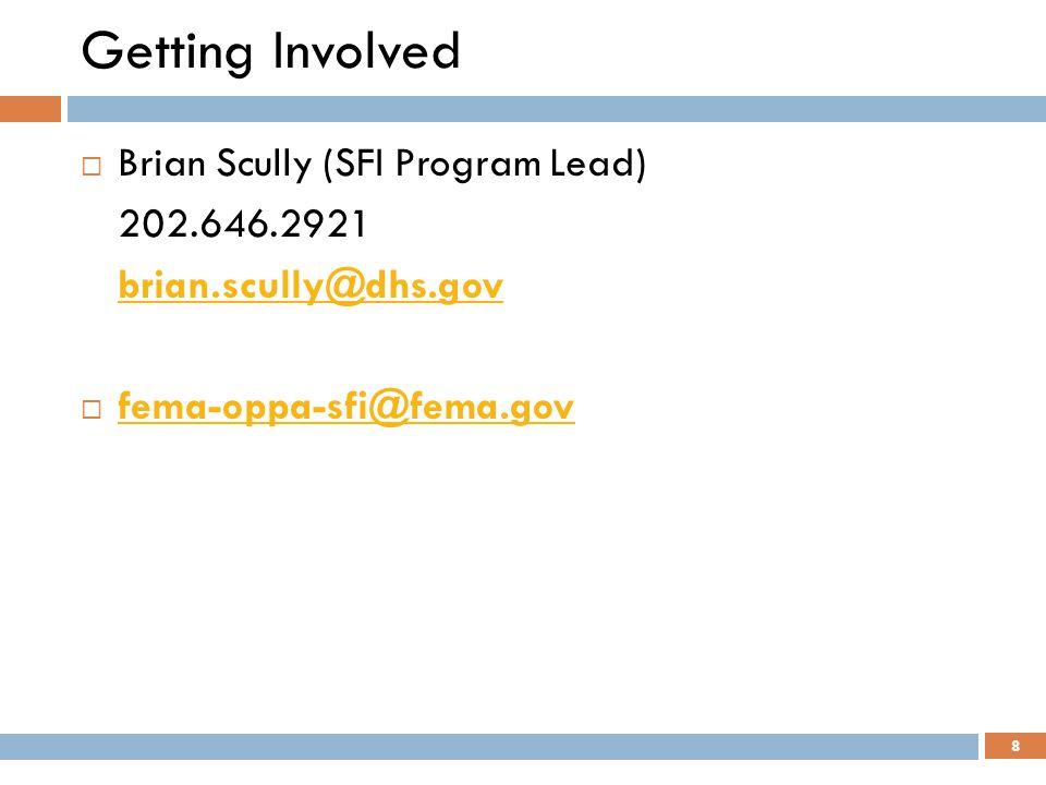 Getting Involved  Brian Scully (SFI Program Lead) 202.646.2921 brian.scully@dhs.gov  fema-oppa-sfi@fema.gov fema-oppa-sfi@fema.gov 8
