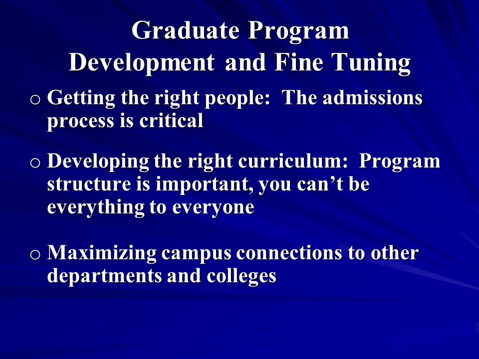 Graduate Program Development and Fine Tuning o Getting the right people: The admissions process is critical o Developing the right curriculum: Program structure is important, you can't be everything to everyone o Maximizing campus connections to other departments and colleges