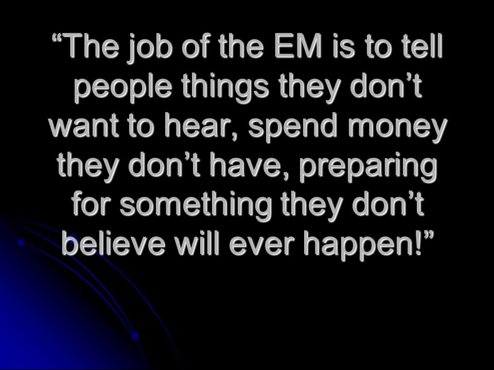 """The job of the EM is to tell people things they don't want to hear, spend money they don't have, preparing for something they don't believe will ever"