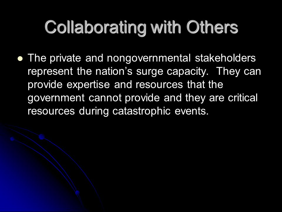 Collaborating with Others The private and nongovernmental stakeholders represent the nation's surge capacity. They can provide expertise and resources