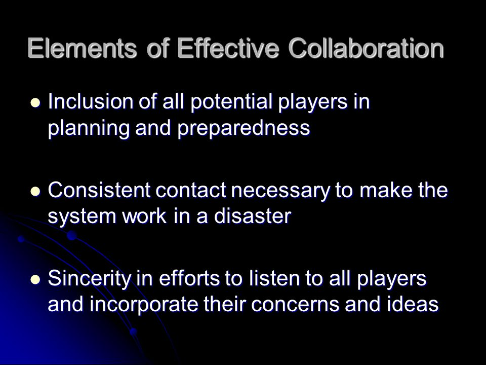 Elements of Effective Collaboration Inclusion of all potential players in planning and preparedness Inclusion of all potential players in planning and