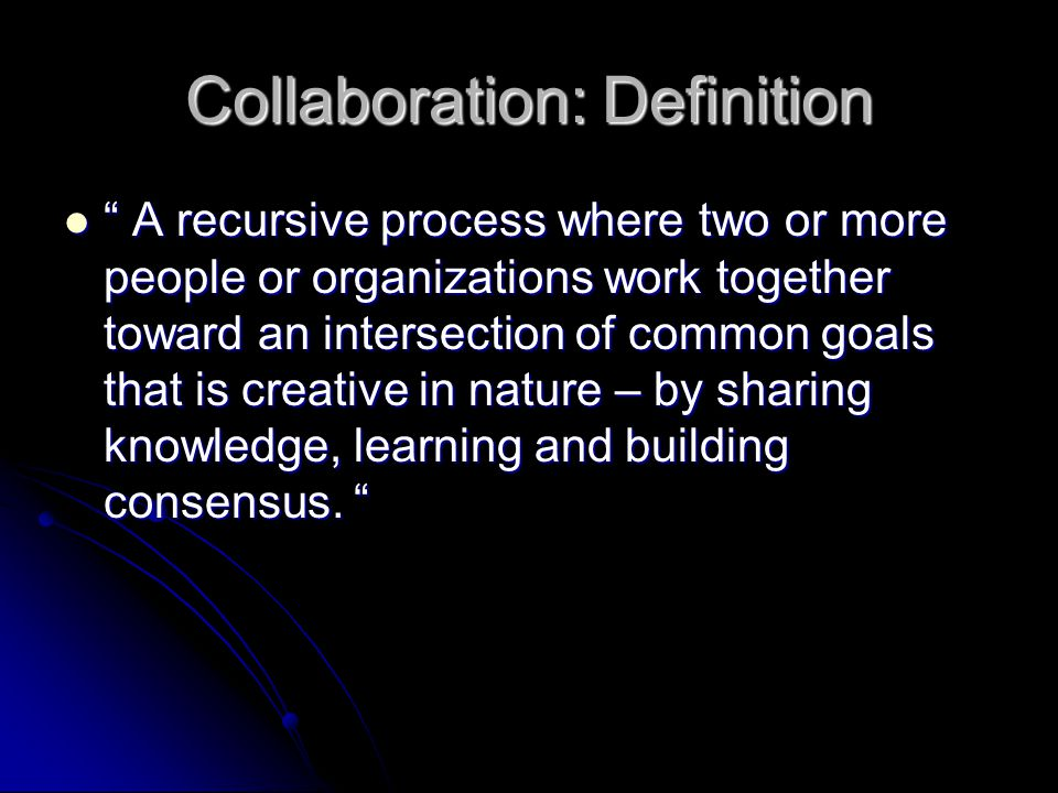 "Collaboration: Definition "" A recursive process where two or more people or organizations work together toward an intersection of common goals that is"