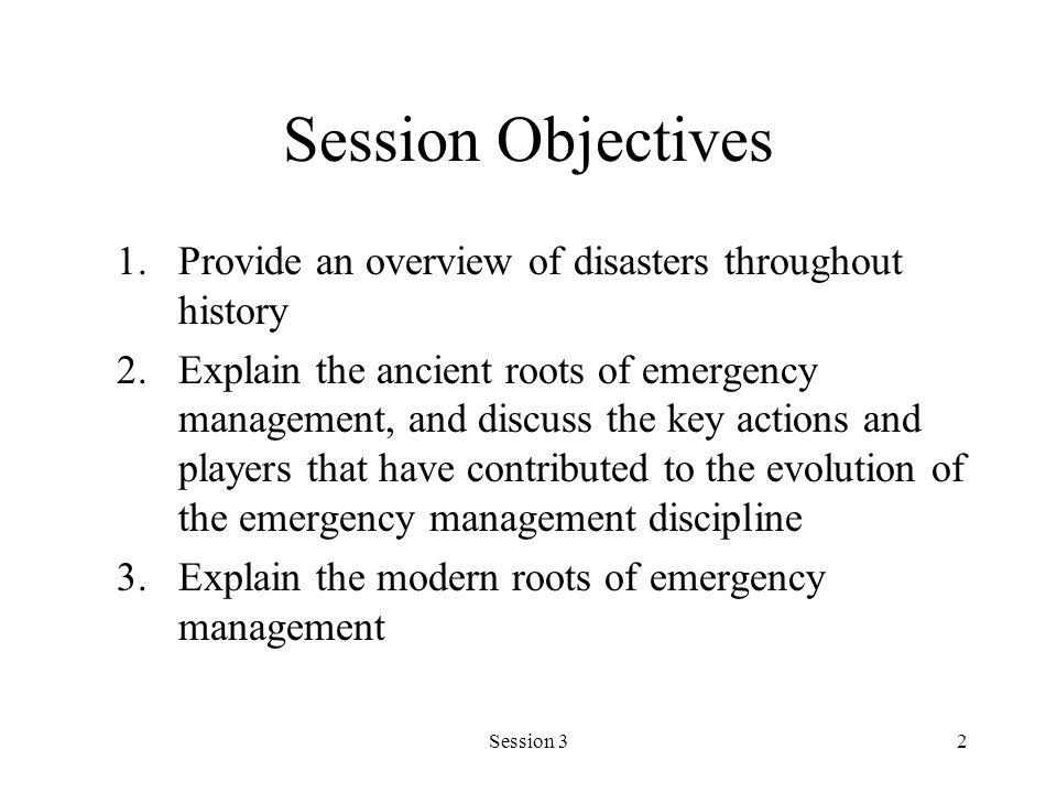 Session 32 Session Objectives 1.Provide an overview of disasters throughout history 2.Explain the ancient roots of emergency management, and discuss the key actions and players that have contributed to the evolution of the emergency management discipline 3.Explain the modern roots of emergency management