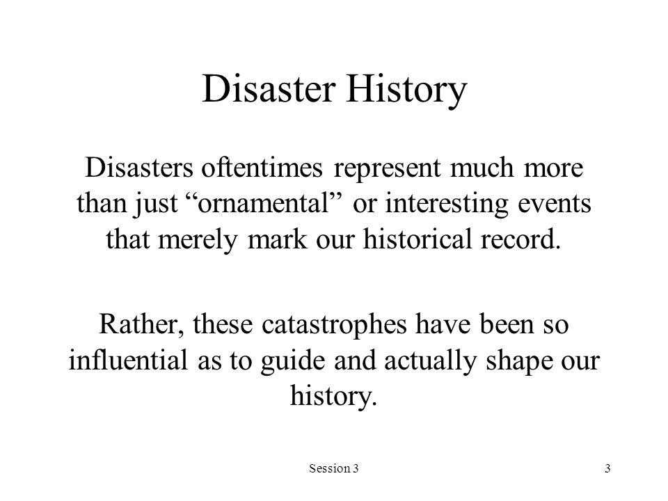 Session 33 Disaster History Disasters oftentimes represent much more than just ornamental or interesting events that merely mark our historical record.