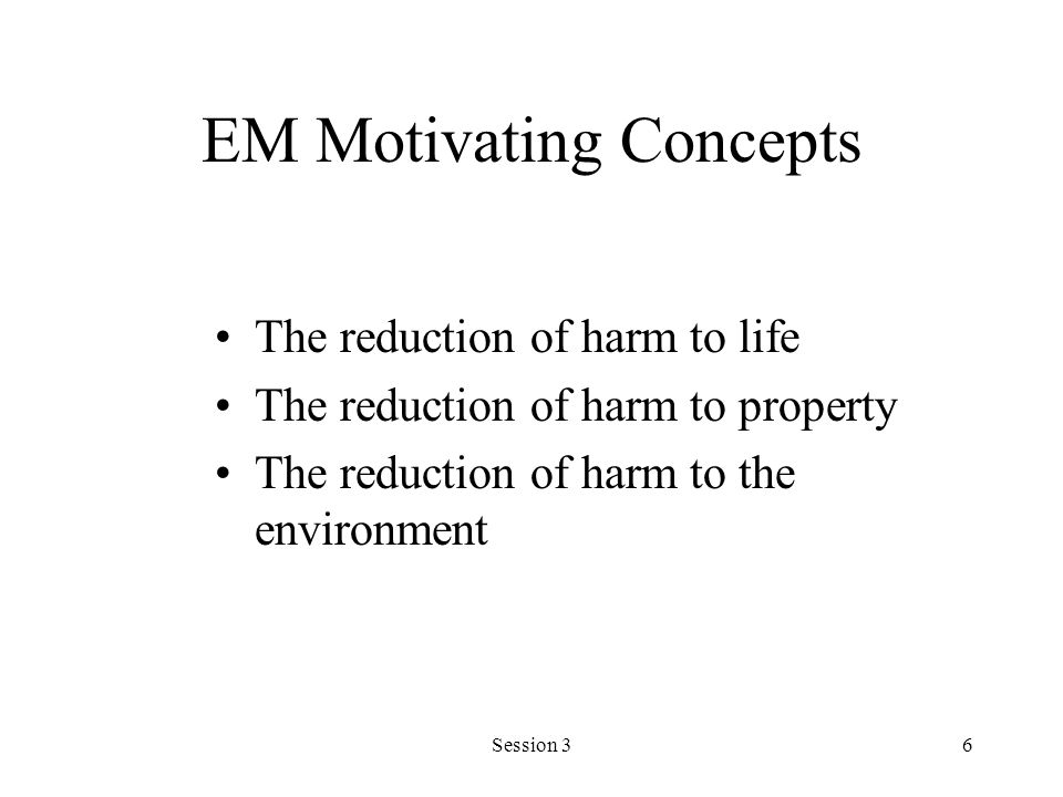 Session 36 EM Motivating Concepts The reduction of harm to life The reduction of harm to property The reduction of harm to the environment