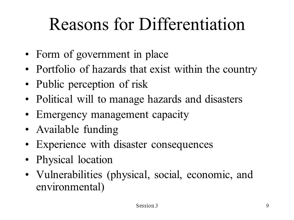 Session 39 Reasons for Differentiation Form of government in place Portfolio of hazards that exist within the country Public perception of risk Political will to manage hazards and disasters Emergency management capacity Available funding Experience with disaster consequences Physical location Vulnerabilities (physical, social, economic, and environmental)