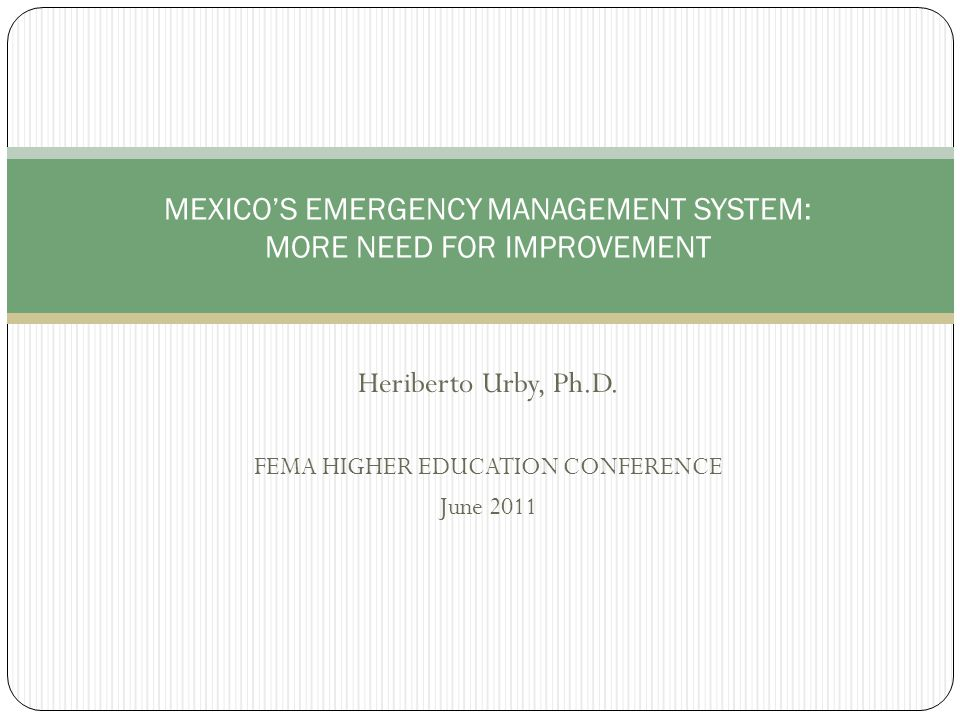 Heriberto Urby, Ph.D. FEMA HIGHER EDUCATION CONFERENCE June 2011 MEXICO'S EMERGENCY MANAGEMENT SYSTEM: MORE NEED FOR IMPROVEMENT
