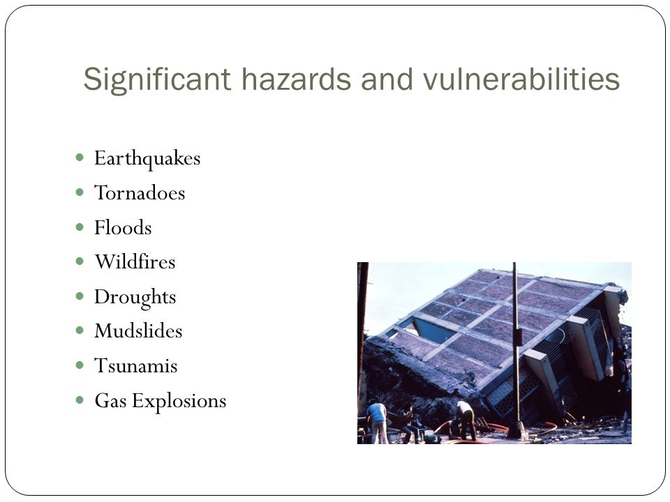 Significant hazards and vulnerabilities Earthquakes Tornadoes Floods Wildfires Droughts Mudslides Tsunamis Gas Explosions