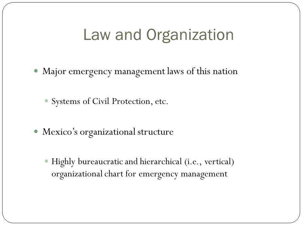 Major emergency management laws of this nation Systems of Civil Protection, etc. Mexico's organizational structure Highly bureaucratic and hierarchica
