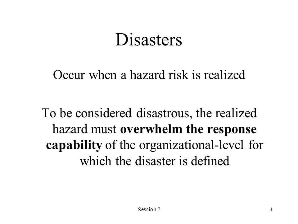 Session 74 Disasters Occur when a hazard risk is realized To be considered disastrous, the realized hazard must overwhelm the response capability of t