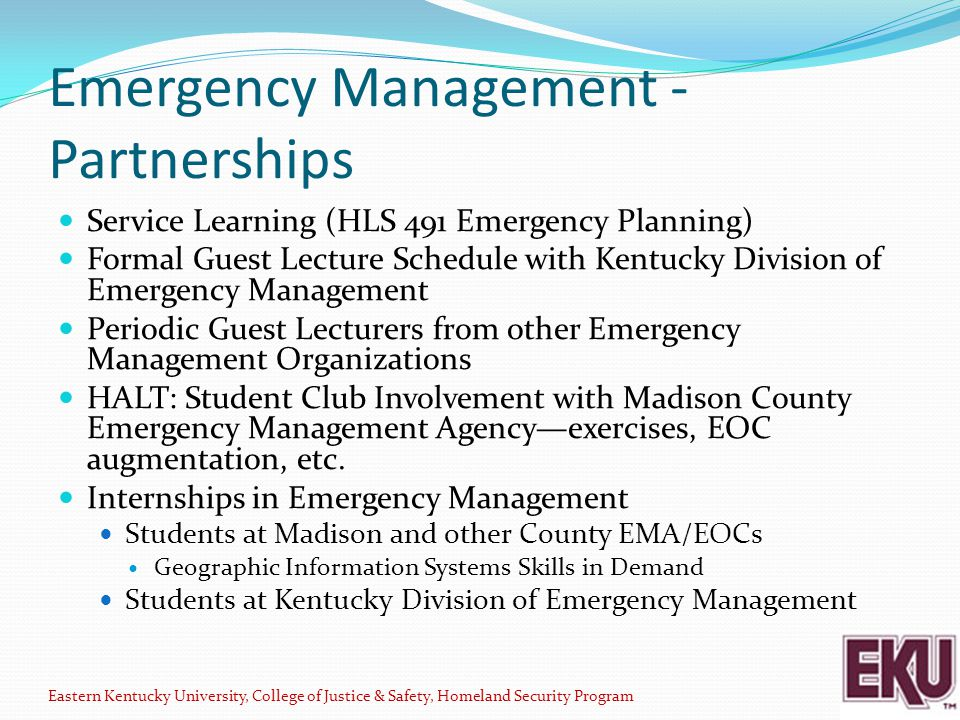 Emergency Management - Partnerships Service Learning (HLS 491 Emergency Planning) Formal Guest Lecture Schedule with Kentucky Division of Emergency Management Periodic Guest Lecturers from other Emergency Management Organizations HALT: Student Club Involvement with Madison County Emergency Management Agency—exercises, EOC augmentation, etc.