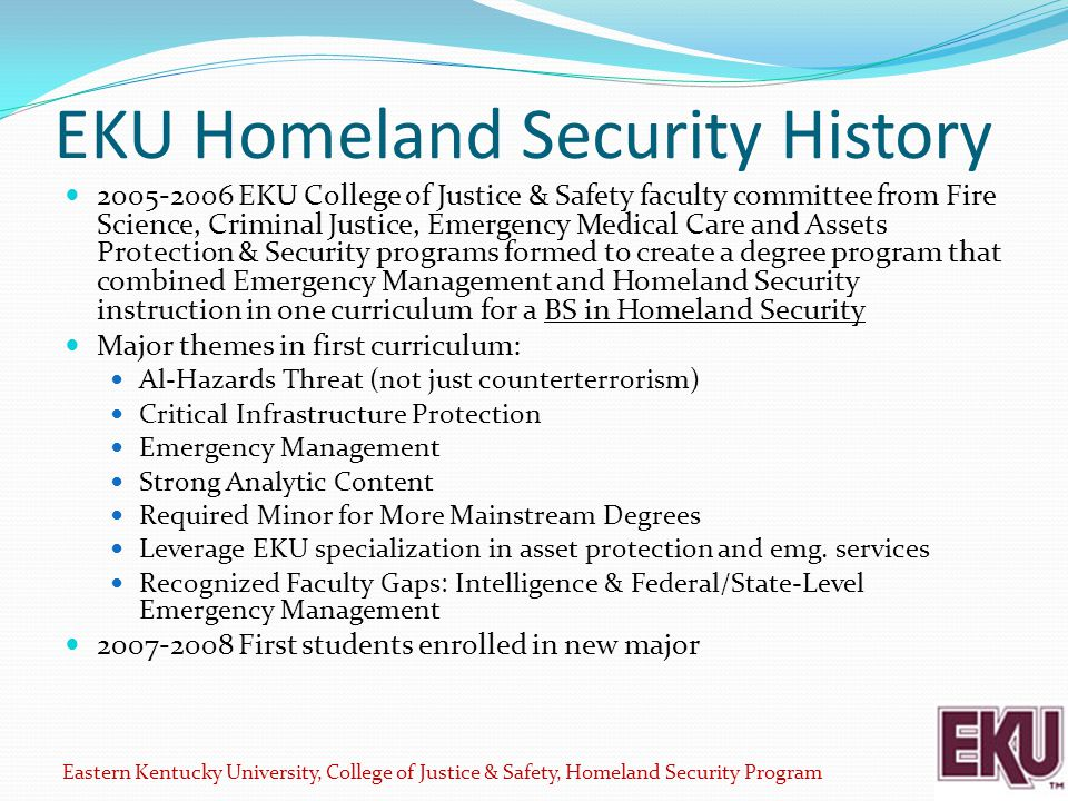 EKU Homeland Security History 2005-2006 EKU College of Justice & Safety faculty committee from Fire Science, Criminal Justice, Emergency Medical Care and Assets Protection & Security programs formed to create a degree program that combined Emergency Management and Homeland Security instruction in one curriculum for a BS in Homeland Security Major themes in first curriculum: Al-Hazards Threat (not just counterterrorism) Critical Infrastructure Protection Emergency Management Strong Analytic Content Required Minor for More Mainstream Degrees Leverage EKU specialization in asset protection and emg.