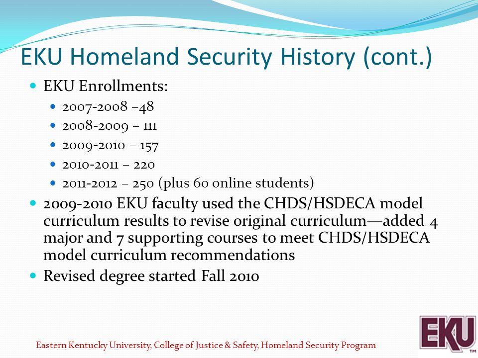 EKU Homeland Security History (cont.) EKU Enrollments: 2007-2008 –48 2008-2009 – 111 2009-2010 – 157 2010-2011 – 220 2011-2012 – 250 (plus 60 online students) 2009-2010 EKU faculty used the CHDS/HSDECA model curriculum results to revise original curriculum—added 4 major and 7 supporting courses to meet CHDS/HSDECA model curriculum recommendations Revised degree started Fall 2010 Eastern Kentucky University, College of Justice & Safety, Homeland Security Program