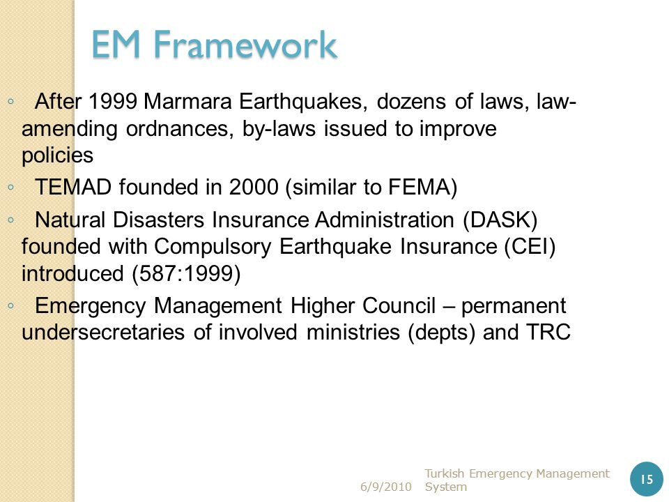 6/9/2010 Turkish Emergency Management System15 6/9/2010 Turkish Emergency Management System15 Turkish Emergency Management System 15 EM Framework ◦ Af