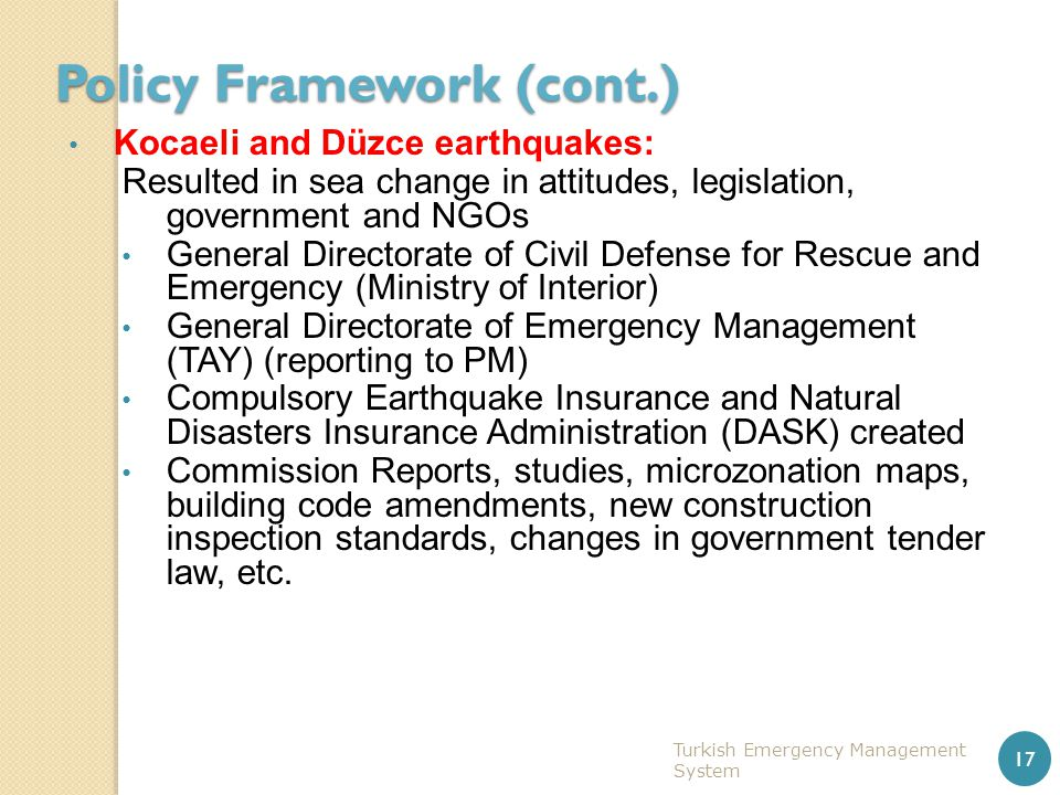 Policy Framework (cont.) Kocaeli and Düzce earthquakes: Resulted in sea change in attitudes, legislation, government and NGOs General Directorate of C
