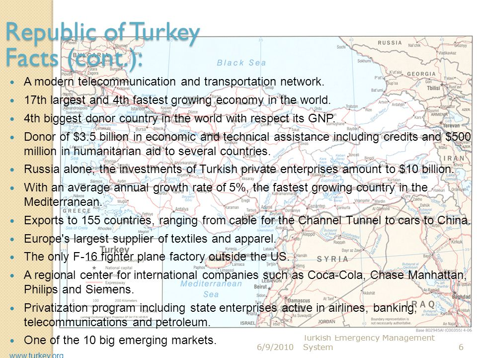 6/9/2010 Turkish Emergency Management System6 6/9/2010 Turkish Emergency Management System6 Republic of Turkey Facts (cont.): A modern telecommunicati