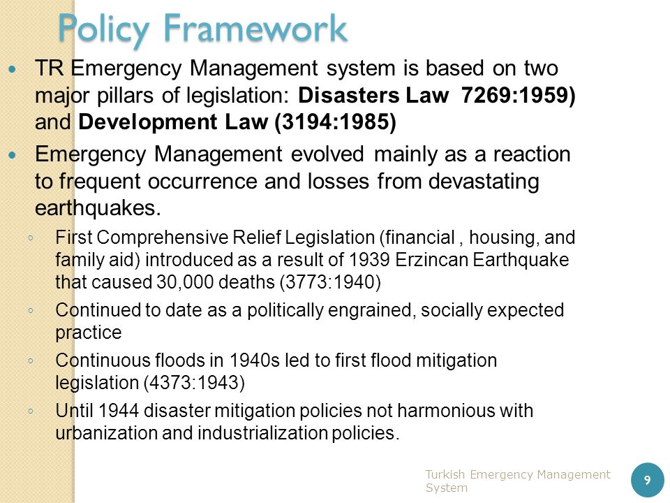 Turkish Emergency Management System 9 Policy Framework TR Emergency Management system is based on two major pillars of legislation: Disasters Law 7269
