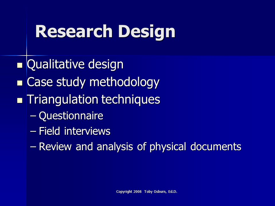 Research Design Qualitative design Qualitative design Case study methodology Case study methodology Triangulation techniques Triangulation techniques –Questionnaire –Field interviews –Review and analysis of physical documents Copyright 2008 Toby Osburn, Ed.D.