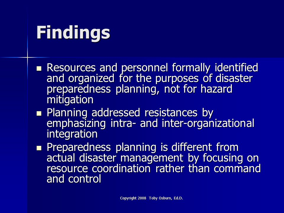 Findings Resources and personnel formally identified and organized for the purposes of disaster preparedness planning, not for hazard mitigation Resources and personnel formally identified and organized for the purposes of disaster preparedness planning, not for hazard mitigation Planning addressed resistances by emphasizing intra- and inter-organizational integration Planning addressed resistances by emphasizing intra- and inter-organizational integration Preparedness planning is different from actual disaster management by focusing on resource coordination rather than command and control Preparedness planning is different from actual disaster management by focusing on resource coordination rather than command and control Copyright 2008 Toby Osburn, Ed.D.