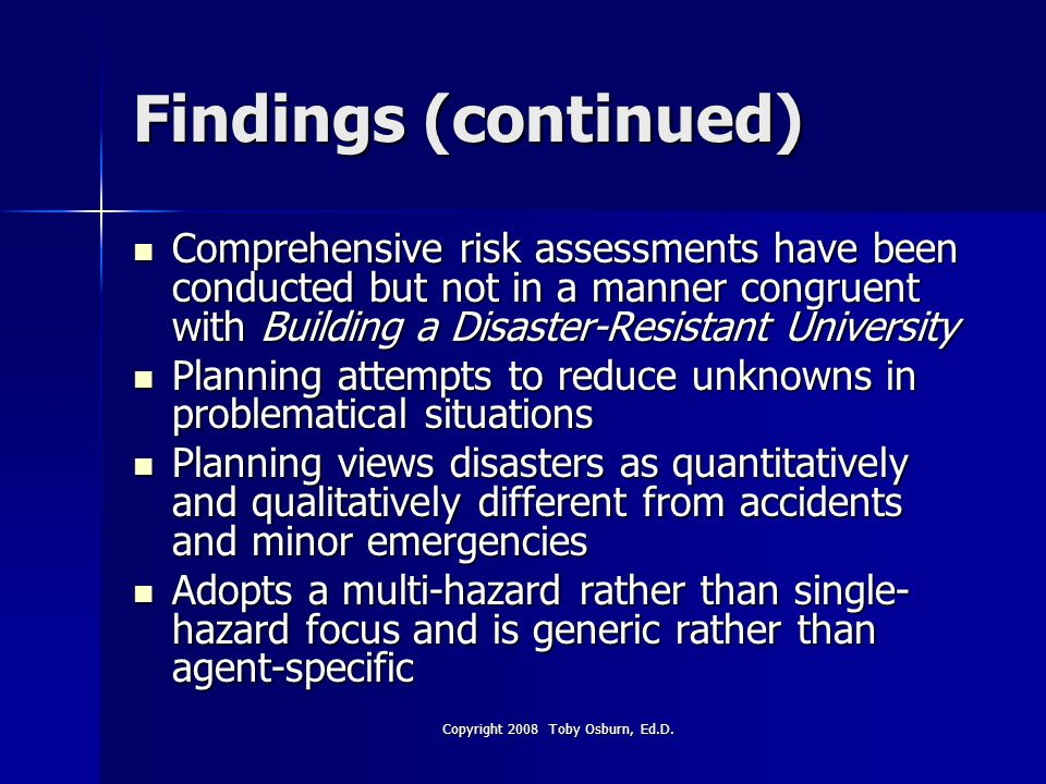Findings (continued) Comprehensive risk assessments have been conducted but not in a manner congruent with Building a Disaster-Resistant University Comprehensive risk assessments have been conducted but not in a manner congruent with Building a Disaster-Resistant University Planning attempts to reduce unknowns in problematical situations Planning attempts to reduce unknowns in problematical situations Planning views disasters as quantitatively and qualitatively different from accidents and minor emergencies Planning views disasters as quantitatively and qualitatively different from accidents and minor emergencies Adopts a multi-hazard rather than single- hazard focus and is generic rather than agent-specific Adopts a multi-hazard rather than single- hazard focus and is generic rather than agent-specific Copyright 2008 Toby Osburn, Ed.D.