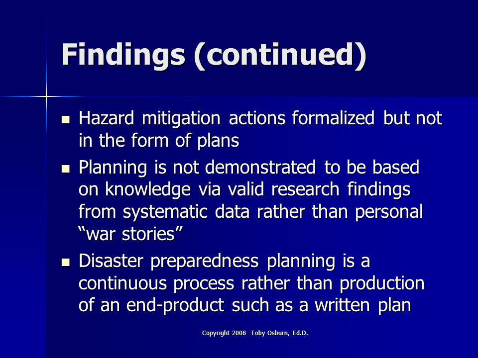 Findings (continued) Hazard mitigation actions formalized but not in the form of plans Hazard mitigation actions formalized but not in the form of plans Planning is not demonstrated to be based on knowledge via valid research findings from systematic data rather than personal war stories Planning is not demonstrated to be based on knowledge via valid research findings from systematic data rather than personal war stories Disaster preparedness planning is a continuous process rather than production of an end-product such as a written plan Disaster preparedness planning is a continuous process rather than production of an end-product such as a written plan Copyright 2008 Toby Osburn, Ed.D.