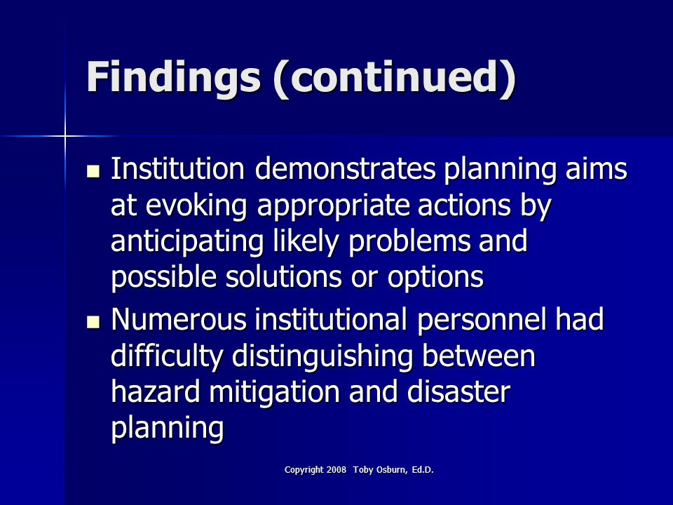 Findings (continued) Institution demonstrates planning aims at evoking appropriate actions by anticipating likely problems and possible solutions or options Institution demonstrates planning aims at evoking appropriate actions by anticipating likely problems and possible solutions or options Numerous institutional personnel had difficulty distinguishing between hazard mitigation and disaster planning Numerous institutional personnel had difficulty distinguishing between hazard mitigation and disaster planning Copyright 2008 Toby Osburn, Ed.D.