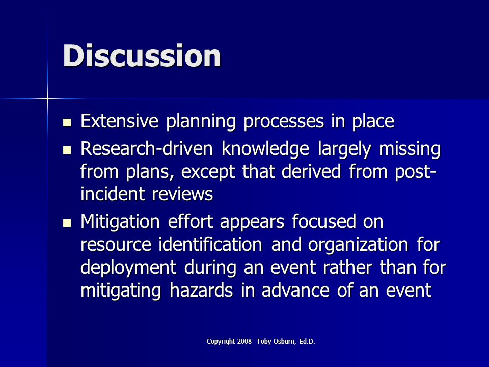 Discussion Extensive planning processes in place Extensive planning processes in place Research-driven knowledge largely missing from plans, except that derived from post- incident reviews Research-driven knowledge largely missing from plans, except that derived from post- incident reviews Mitigation effort appears focused on resource identification and organization for deployment during an event rather than for mitigating hazards in advance of an event Mitigation effort appears focused on resource identification and organization for deployment during an event rather than for mitigating hazards in advance of an event Copyright 2008 Toby Osburn, Ed.D.
