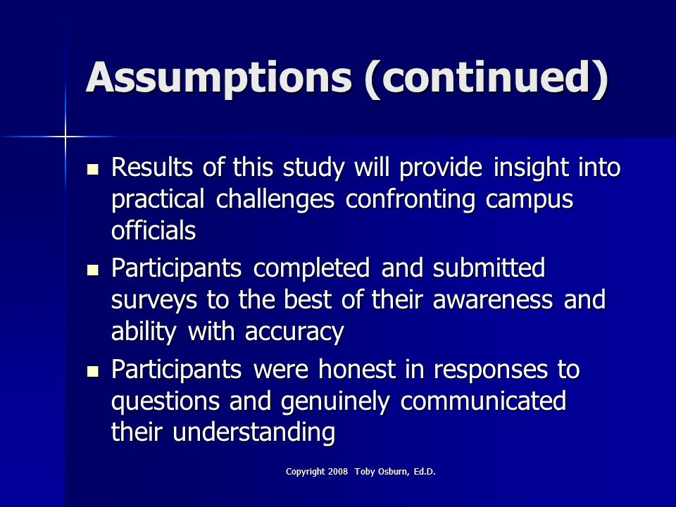 Assumptions (continued) Results of this study will provide insight into practical challenges confronting campus officials Results of this study will provide insight into practical challenges confronting campus officials Participants completed and submitted surveys to the best of their awareness and ability with accuracy Participants completed and submitted surveys to the best of their awareness and ability with accuracy Participants were honest in responses to questions and genuinely communicated their understanding Participants were honest in responses to questions and genuinely communicated their understanding Copyright 2008 Toby Osburn, Ed.D.