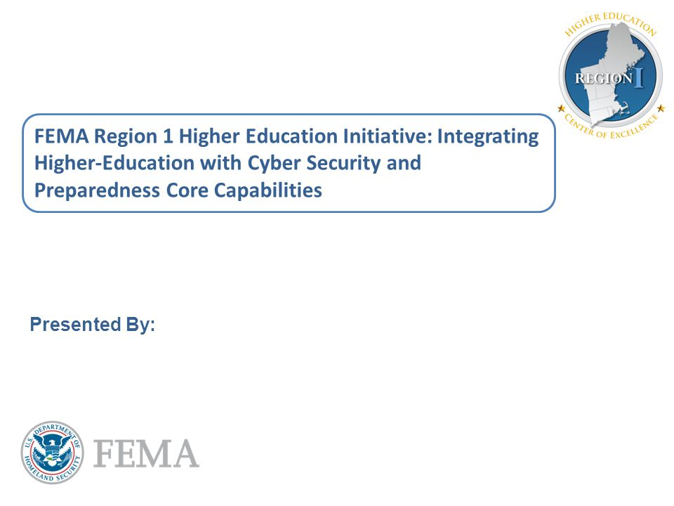 FEMA Region 1 Higher Education Initiative: Integrating Higher-Education with Cyber Security and Preparedness Core Capabilities Presented By: