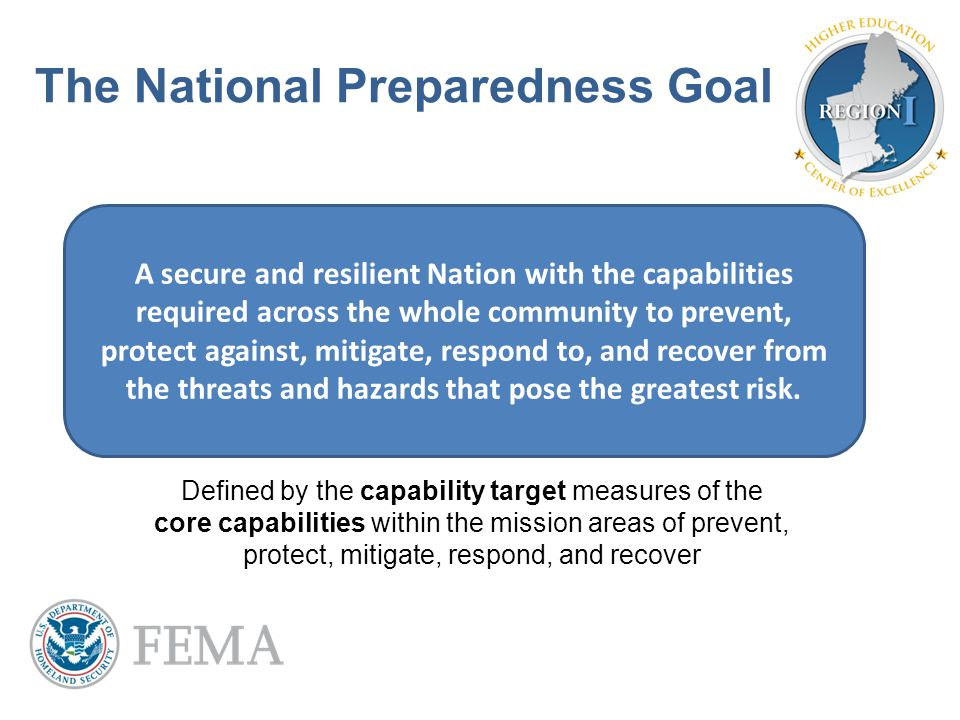 The National Preparedness Goal A secure and resilient Nation with the capabilities required across the whole community to prevent, protect against, mi